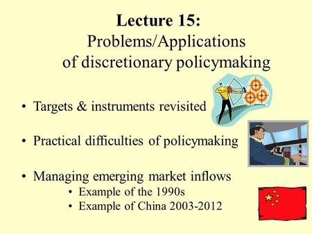 Lecture 15: Problems/Applications of discretionary policymaking Targets & instruments revisited Practical difficulties of policymaking Managing emerging.