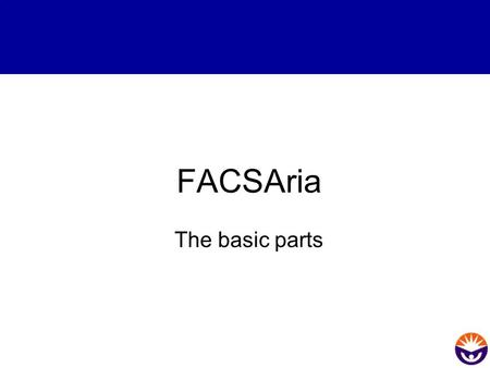 FACSAria The basic parts. Overview Basic Parts of the FACS Aria.
