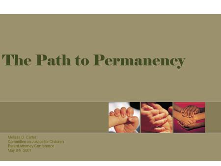 The Path to Permanency Melissa D. Carter Committee on Justice for Children Parent Attorney Conference May 8-9, 2007.