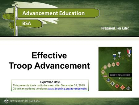 Advancement Education BSA Effective Troop Advancement Expiration Date This presentation is not to be used after December 31, 2015. Obtain an updated version.