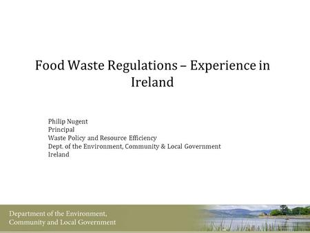 Food Waste Regulations – Experience in Ireland Philip Nugent Principal Waste Policy and Resource Efficiency Dept. of the Environment, Community & Local.