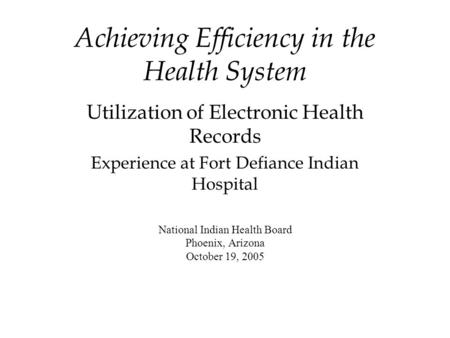 Achieving Efficiency in the Health System Utilization of Electronic Health Records Experience at Fort Defiance Indian Hospital National Indian Health Board.