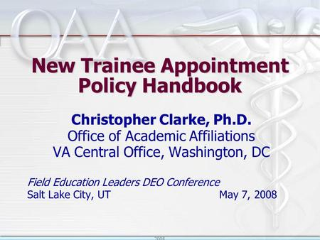 2008 New Trainee Appointment Policy Handbook Christopher Clarke, Ph.D. Office of Academic Affiliations VA Central Office, Washington, DC Field Education.