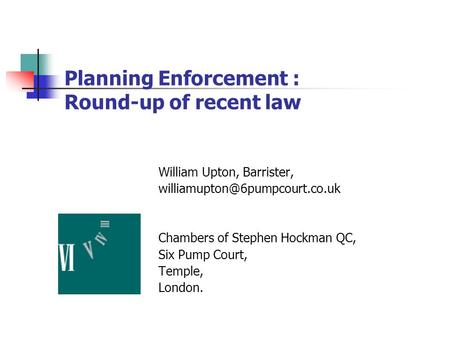 Planning Enforcement : Round-up of recent law William Upton, Barrister, Chambers of Stephen Hockman QC, Six Pump Court, Temple,