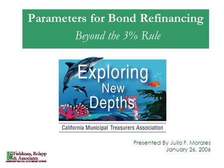 Presented By Julio F. Morales January 26, 2006 Parameters for Bond Refinancing Beyond the 3% Rule.