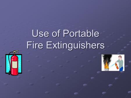 Use of Portable Fire Extinguishers. Fire Extinguisher Use Cal/OSHA Training Requirement Initially Initially Annually Thereafter Annually Thereafter General.