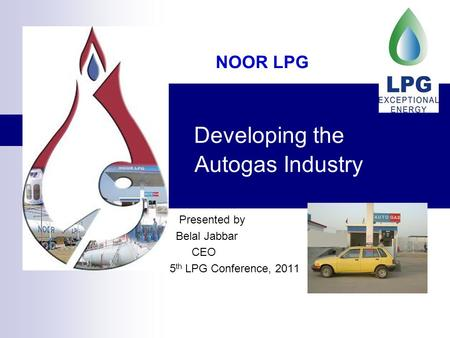 Developing the Autogas Industry Presented by Belal Jabbar CEO 5 th LPG Conference, 2011 NOOR LPG.