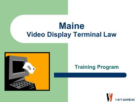 1-877-SAFE345 Maine Video Display Terminal Law Training Program.