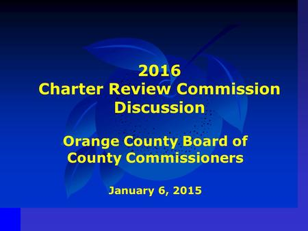 2016 Charter Review Commission Discussion Orange County Board of County Commissioners January 6, 2015.