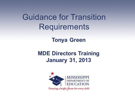 Guidance for Transition Requirements Tonya Green MDE Directors Training January 31, 2013.