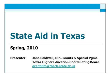 State Aid in Texas Spring, 2010 Presenter: Jane Caldwell, Dir., Grants & Special Pgms. Texas Higher Education Coordinating Board
