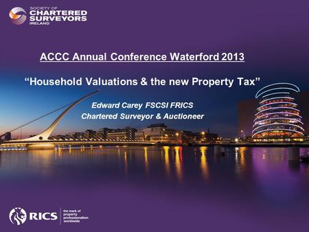 "ACCC Annual Conference Waterford 2013 ""Household Valuations & the new Property Tax"" Edward Carey FSCSI FRICS Chartered Surveyor & Auctioneer."