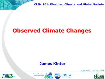 Center of Ocean-Land- Atmosphere studies Observed Climate Changes James Kinter Lecture15: Oct 21, 2008 CLIM 101: Weather, Climate and Global Society.