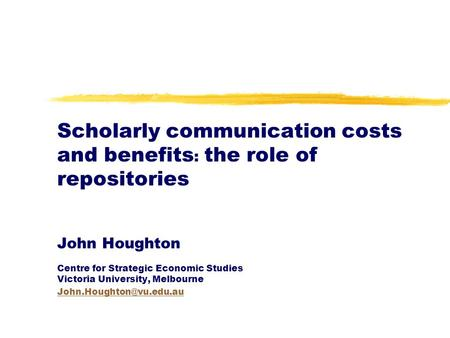 Scholarly communication costs and benefits : the role of repositories John Houghton Centre for Strategic Economic Studies Victoria University, Melbourne.