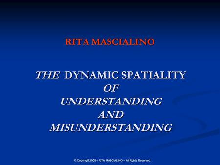 © Copyright 2008 – RITA MASCIALINO – All Rights Reserved. RITA MASCIALINO THE DYNAMIC SPATIALITY OF UNDERSTANDING AND MISUNDERSTANDING.