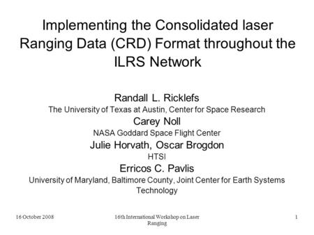 16 October 200816th International Workshop on Laser Ranging 1 Implementing the Consolidated laser Ranging Data (CRD) Format throughout the ILRS Network.