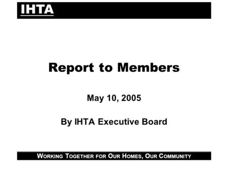 IHTA W ORKING T OGETHER FOR O UR H OMES, O UR C OMMUNITY Report to Members May 10, 2005 By IHTA Executive Board.