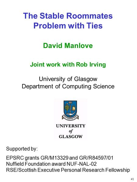 #1 The Stable Roommates Problem with Ties David Manlove Joint work with Rob Irving University of Glasgow Department of Computing Science Supported by:
