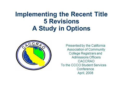 Implementing the Recent Title 5 Revisions A Study in Options Presented by the California Association of Community College Registrars and Admissions Officers.