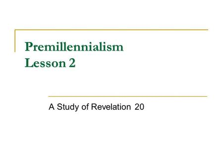 Premillennialism Lesson 2 A Study of Revelation 20.