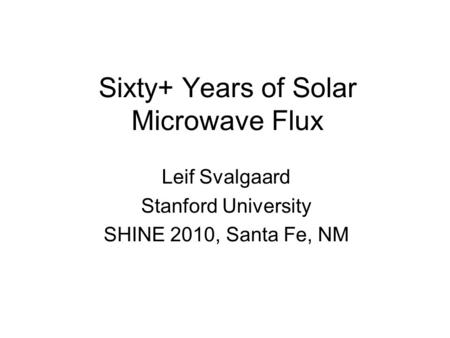 Sixty+ Years of Solar Microwave Flux Leif Svalgaard Stanford University SHINE 2010, Santa Fe, NM.