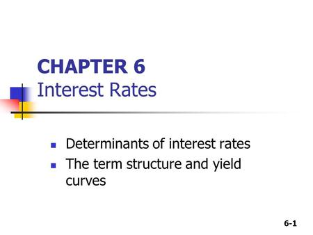6-1 CHAPTER 6 Interest Rates Determinants of interest rates The term structure and yield curves.