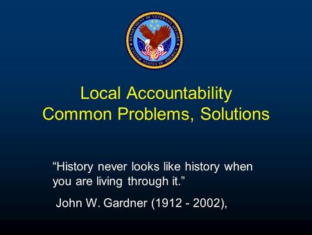"Local Accountability Common Problems, Solutions ""History never looks like history when you are living through it."" John W. Gardner (1912 - 2002),"