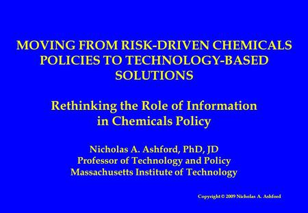 MOVING FROM RISK-DRIVEN CHEMICALS POLICIES TO TECHNOLOGY-BASED SOLUTIONS Rethinking the Role of Information in Chemicals Policy Nicholas A. Ashford, PhD,