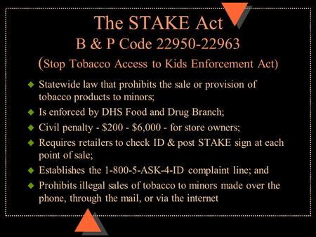 The STAKE Act B & P Code 22950-22963 ( Stop Tobacco Access to Kids Enforcement Act) u Statewide law that prohibits the sale or provision of tobacco products.