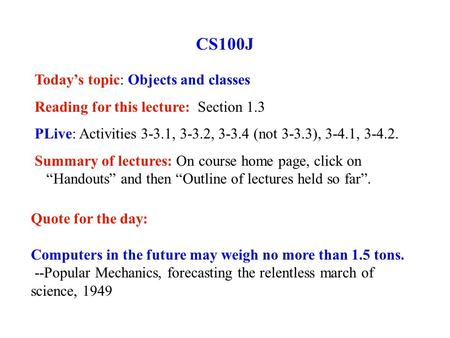 CS100J Today's topic: Objects and classes Reading for this lecture: Section 1.3 PLive: Activities 3-3.1, 3-3.2, 3-3.4 (not 3-3.3), 3-4.1, 3-4.2. Summary.