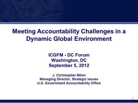 1 Meeting Accountability Challenges in a Dynamic Global Environment ICGFM - DC Forum Washington, DC September 5, 2012 J. Christopher Mihm Managing Director,