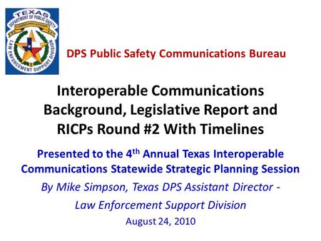 DPS Public Safety Communications Bureau Interoperable Communications Background, Legislative Report and RICPs Round #2 With Timelines Presented to the.