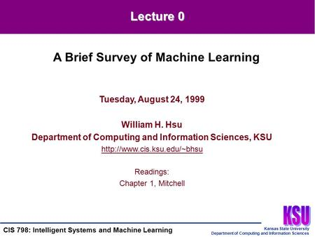 Kansas State University Department of Computing and Information Sciences CIS 798: Intelligent Systems and Machine Learning Tuesday, August 24, 1999 William.