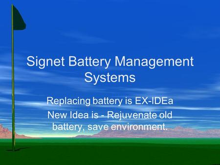 Signet Battery Management Systems Replacing battery is EX-IDEa New Idea is - Rejuvenate old battery, save environment.