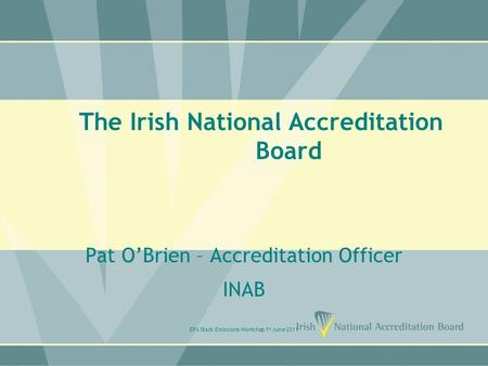 The Irish National Accreditation Board Pat O'Brien – Accreditation Officer INAB EPA Stack Emissions Workshop 1 st June 2011.