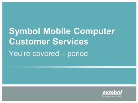 You're covered – period Symbol Mobile Computer Customer Services.