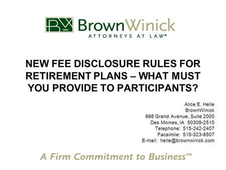 NEW FEE DISCLOSURE RULES FOR RETIREMENT PLANS – WHAT MUST YOU PROVIDE TO PARTICIPANTS? Alice E. Helle BrownWinick 666 Grand Avenue, Suite 2000 Des Moines,