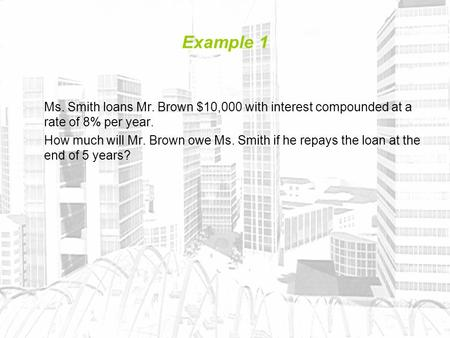 Example 1 Ms. Smith loans Mr. Brown $10,000 with interest compounded at a rate of 8% per year. How much will Mr. Brown owe Ms. Smith if he repays the loan.