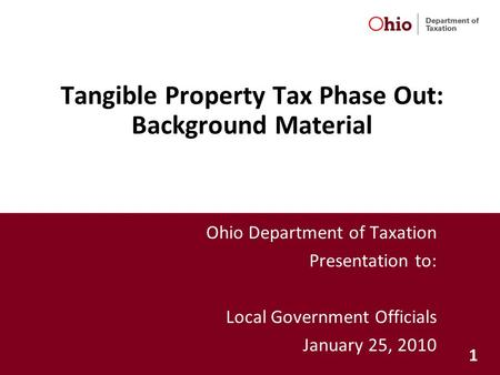 1 Tangible Property Tax Phase Out: Background Material Ohio Department of Taxation Presentation to: Local Government Officials January 25, 2010.