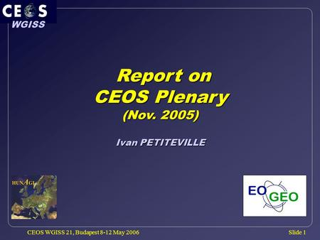 Slide 1 WGISS CEOS WGISS 21, Budapest 8-12 May 2006 Report on Report on CEOS Plenary (Nov. 2005) Ivan PETITEVILLE.