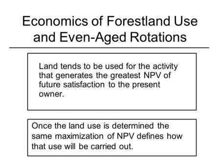 Economics of Forestland Use and Even-Aged Rotations Land tends to be used for the activity that generates the greatest NPV of future satisfaction to the.