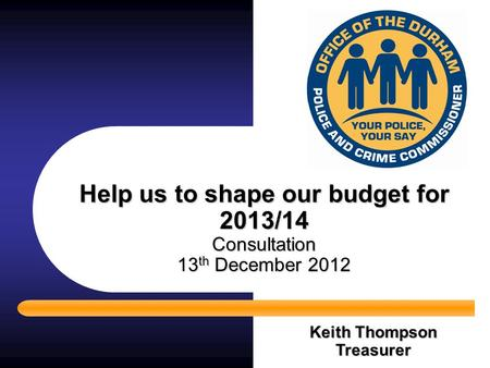Help us to shape our budget for 2013/14 Consultation 13 th December 2012 Keith Thompson Treasurer.