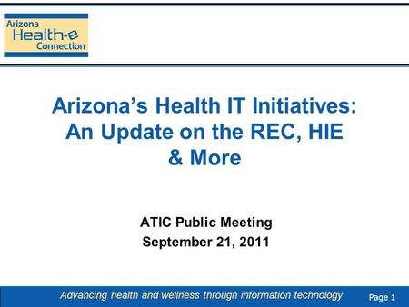 Page 1 Advancing health and wellness through information technology Arizona's Health IT Initiatives: An Update on the REC, HIE & More ATIC Public Meeting.