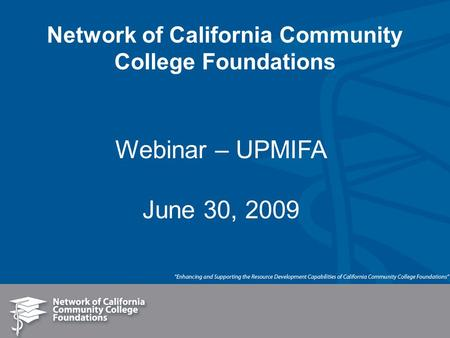 Network of California Community College Foundations Webinar – UPMIFA June 30, 2009.