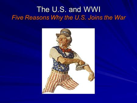 The U.S. and WWI Five Reasons Why the U.S. Joins the War.