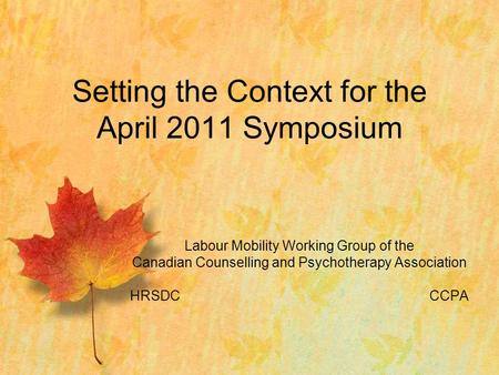 Labour Mobility Working Group of the Canadian Counselling and Psychotherapy Association HRSDCCCPA Setting the Context for the April 2011 Symposium.