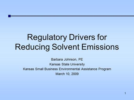 Regulatory Drivers for Reducing Solvent Emissions Barbara Johnson, PE Kansas State University Kansas Small Business Environmental Assistance Program March.