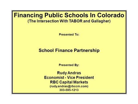 Financing Public Schools In Colorado (The Intersection With TABOR and Gallagher) Presented To: School Finance Partnership Presented By: Rudy Andras Economist.