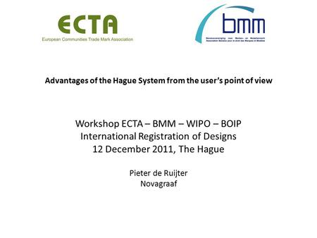 Advantages of the Hague System from the user's point of view Workshop ECTA – BMM – WIPO – BOIP International Registration of Designs 12 December 2011,