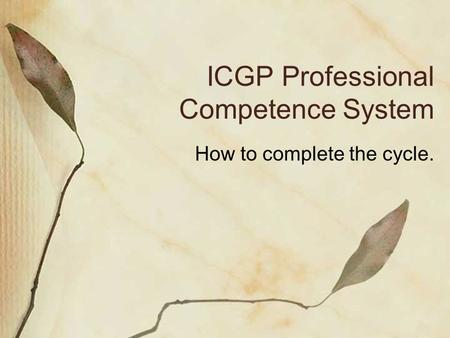 ICGP Professional Competence System How to complete the cycle.